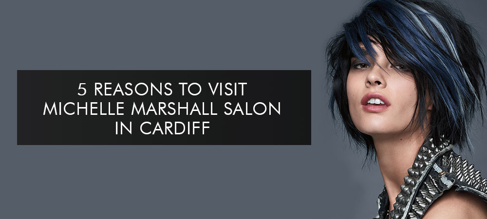 5 Reasons to Visit Michelle Marshall Salon in Cardiff